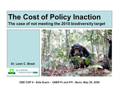 The Cost of Policy Inaction The case of not meeting the 2010 biodiversity target Dr. Leon C. Braat CBD COP 9 - Side Event - UNEP-FI and FFI - Bonn, May.