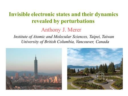 Invisible electronic states and their dynamics revealed by perturbations Anthony J. Merer Institute of Atomic and Molecular Sciences, Taipei, Taiwan University.
