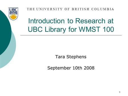 T H E U N I V E R S I T Y O F B R I T I S H C O L U M B I A 1 Introduction to Research at UBC Library for WMST 100 Tara Stephens September 10th 2008.