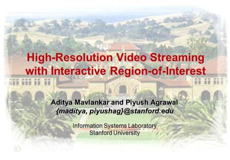 High-Resolution Video Streaming with Interactive Region-of-Interest Aditya Mavlankar and Piyush Agrawal {maditya, Information Systems.