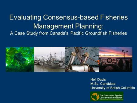 Evaluating Consensus-based Fisheries Management Planning: A Case Study from Canada's Pacific Groundfish Fisheries Neil Davis M.Sc. Candidate University.