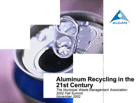 Aluminum Recycling in the 21st Century The Municipal Waste Management Association 2002 Fall Summit November 2002 Aluminum Recycling in the 21st Century.