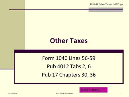 Other Taxes Form 1040 Lines 56-59 Pub 4012 Tabs 2, 6 Pub 17 Chapters 30, 36 LEVEL 2 TOPIC 4491-28 Other Taxes v1.0 VO.ppt 11/30/20101NJ Training TY2010.
