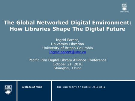 The Global Networked Digital Environment: How Libraries Shape The Digital Future Ingrid Parent, University Librarian University of British Columbia