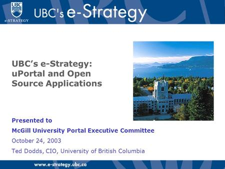 UBC's e-Strategy: uPortal and Open Source Applications Presented to McGill University Portal Executive Committee October 24, 2003 Ted Dodds, CIO, University.