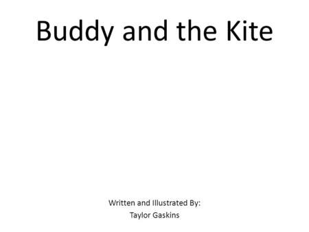Buddy and the Kite Written and Illustrated By: Taylor Gaskins.