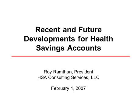 Recent and Future Developments for Health Savings Accounts Roy Ramthun, President HSA Consulting Services, LLC February 1, 2007.