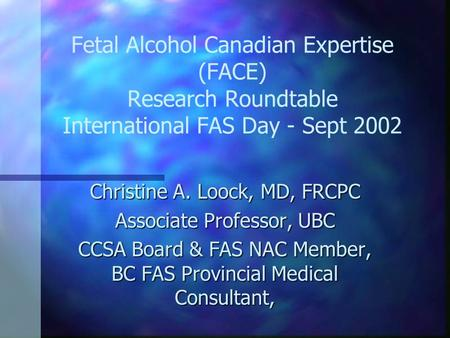 Fetal Alcohol Canadian Expertise (FACE) Research Roundtable International FAS Day - Sept 2002 Christine A. Loock, MD, FRCPC Associate Professor, UBC CCSA.