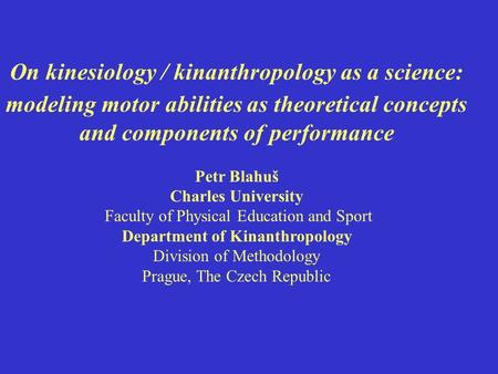 On kinesiology / kinanthropology as a science: modeling motor abilities as theoretical concepts and components of performance Petr Blahuš Charles University.