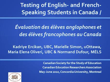 Testing of English- and French- Speaking Students in Canada / Évaluation des élèves anglophones et des élèves francophones au Canada Kadriye Ercikan, UBC,