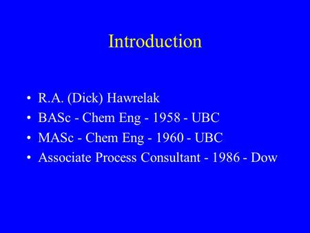 Introduction R.A. (Dick) Hawrelak BASc - Chem Eng - 1958 - UBC MASc - Chem Eng - 1960 - UBC Associate Process Consultant - 1986 - Dow.