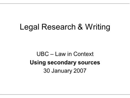 Legal Research & Writing UBC – Law in Context Using secondary sources 30 January 2007.