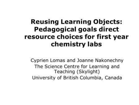 Reusing Learning Objects: Pedagogical goals direct resource choices for first year chemistry labs Cyprien Lomas and Joanne Nakonechny The Science Centre.