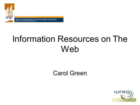 Information Resources on The Web Carol Green. Portals and Gateways GFIS: Global Forest Information Service IUFRO: International Union of Forest Research.