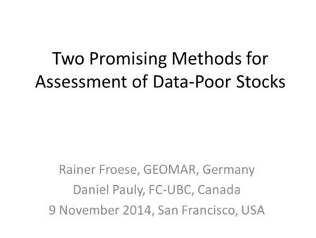Two Promising Methods for Assessment of Data-Poor Stocks Rainer Froese, GEOMAR, Germany Daniel Pauly, FC-UBC, Canada 9 November 2014, San Francisco, USA.