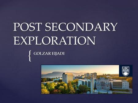{ POST SECONDARY EXPLORATION GOLZAR EIJADI. UBC- Vancouver  Faculty of Science  Bachelor of Science (min 4 years)  Program: Science Combined Major.