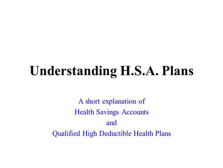 Understanding H.S.A. Plans A short explanation of Health Savings Accounts and Qualified High Deductible Health Plans.