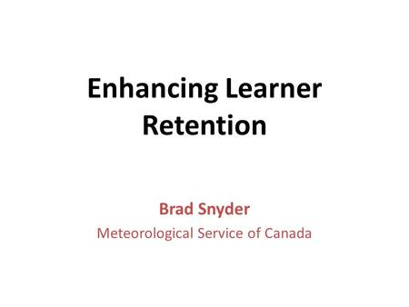 Enhancing Learner Retention Brad Snyder Meteorological Service of Canada.