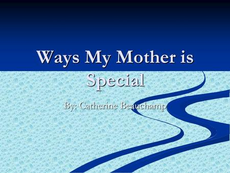 Ways My Mother is Special By: Catherine Beauchamp.