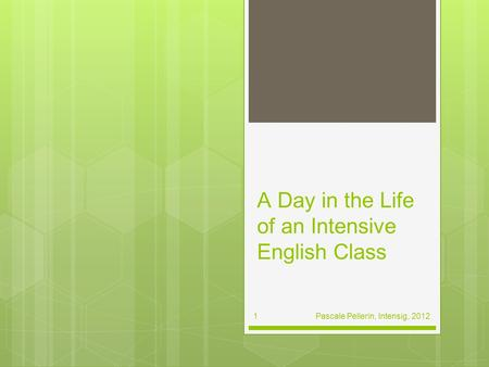 A Day in the Life of an Intensive English Class Pascale Pellerin, Intensig, 2012 1.