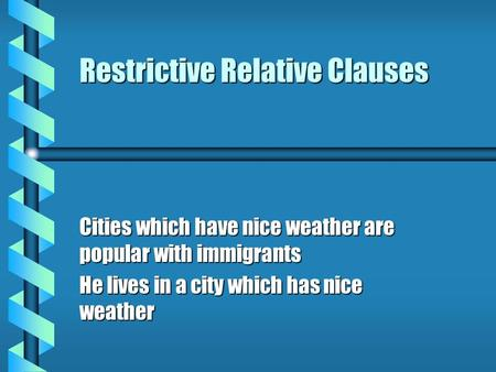 Restrictive Relative Clauses Cities which have nice weather are popular with immigrants He lives in a city which has nice weather.