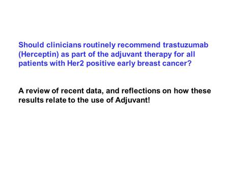 Should clinicians routinely recommend trastuzumab (Herceptin) as part of the adjuvant therapy for all patients with Her2 positive early breast cancer?