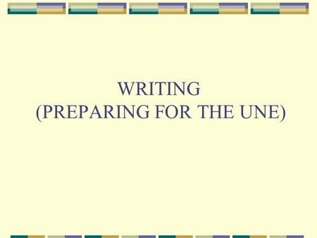 WRITING (PREPARING FOR THE UNE). Informal Letter Your address Date Dear (name), Introduction –reasons for writing/ an apology for a delay in writing/