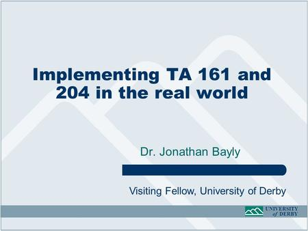 UNIVERSITY of DERBY Implementing TA 161 and 204 in the real world Dr. Jonathan Bayly Visiting Fellow, University of Derby.