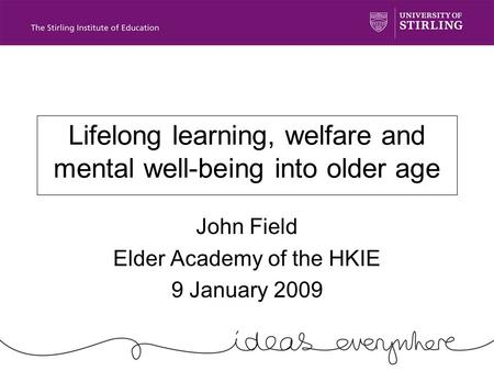 Lifelong learning, welfare and mental well-being into older age John Field Elder Academy of the HKIE 9 January 2009.