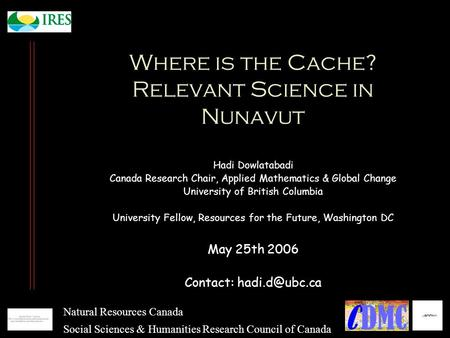 Where is the Cache? Relevant Science in Nunavut Hadi Dowlatabadi Canada Research Chair, Applied Mathematics & Global Change University of British Columbia.