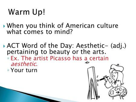  When you think of American culture what comes to mind?  ACT Word of the Day: Aesthetic- (adj.) pertaining to beauty or the arts. ◦ Ex. The artist Picasso.