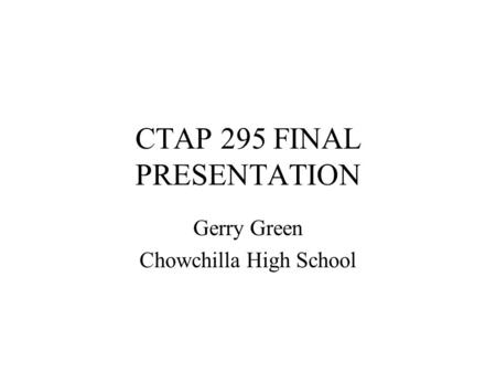 CTAP 295 FINAL PRESENTATION Gerry Green Chowchilla High School.