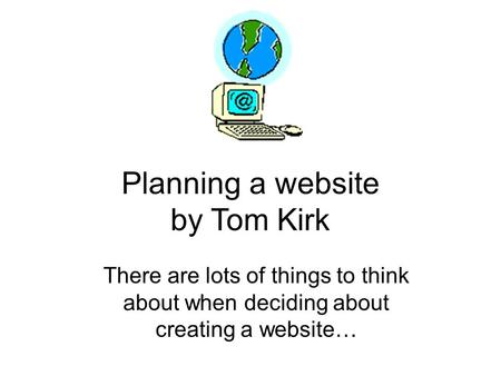 Planning a website by Tom Kirk There are lots of things to think about when deciding about creating a website…