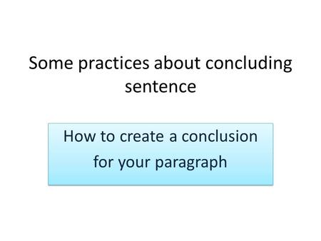 Some practices about concluding sentence How to create a conclusion for your paragraph How to create a conclusion for your paragraph.