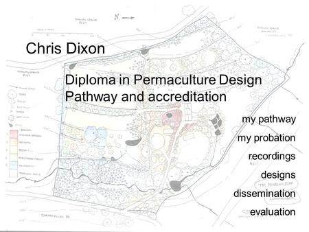Chris Dixon Diploma in Permaculture Design Pathway and accreditation my pathway my probation recordings designs dissemination evaluation.