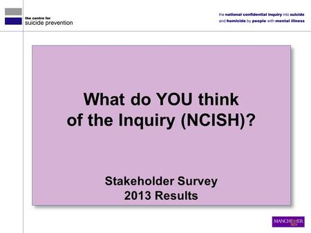 What do YOU think of the Inquiry (NCISH)? Stakeholder Survey 2013 Results What do YOU think of the Inquiry (NCISH)? Stakeholder Survey 2013 Results.