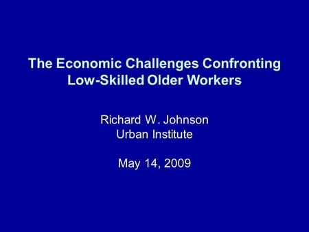The Economic Challenges Confronting Low-Skilled Older Workers Richard W. Johnson Urban Institute May 14, 2009.