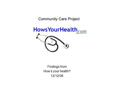 Community Care Project Findings from How's your health? 12/12/06.