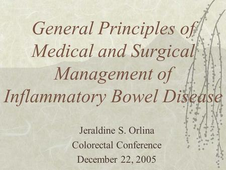 General Principles of Medical and Surgical Management of Inflammatory Bowel Disease Jeraldine S. Orlina Colorectal Conference December 22, 2005.