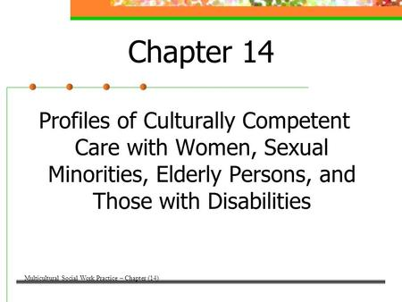 Chapter 14 Profiles of Culturally Competent Care with Women, Sexual Minorities, Elderly Persons, and Those with Disabilities Multicultural Social Work.