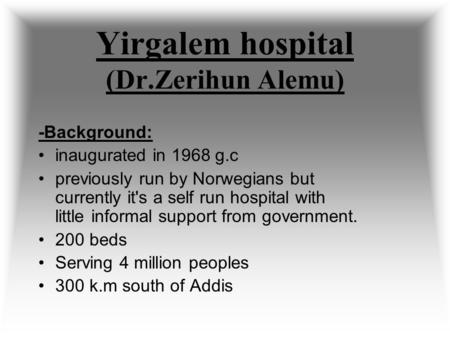 Yirgalem hospital (Dr.Zerihun Alemu) -Background: inaugurated in 1968 g.c previously run by Norwegians but currently it's a self run hospital with little.