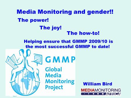 Helping ensure that GMMP 2009/10 is the most successful GMMP to date! William Bird Media Monitoring and gender!! The joy! The power! The how-to!