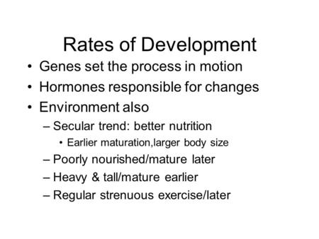 Rates of Development Genes set the process in motion Hormones responsible for changes Environment also –Secular trend: better nutrition Earlier maturation,larger.
