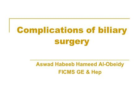 Complications of biliary surgery Aswad Habeeb Hameed Al-Obeidy FICMS GE & Hep.