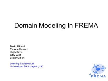 Domain Modeling In FREMA David Millard Yvonne Howard Hugh Davis Gary Wills Lester Gilbert Learning Societies Lab University of Southampton, UK.