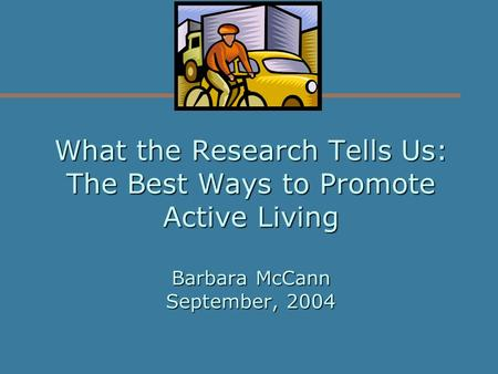 What the Research Tells Us: The Best Ways to Promote Active Living Barbara McCann September, 2004.