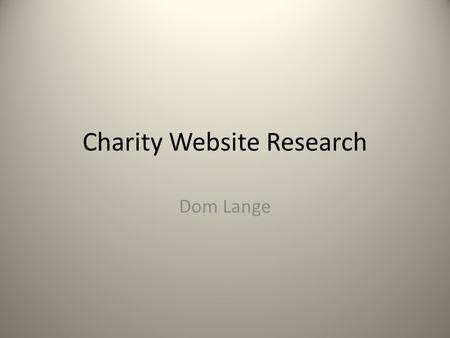 Charity Website Research Dom Lange. Introduction I plan to explore the trends and popular conventions used in contemporary charity websites. I aim to.