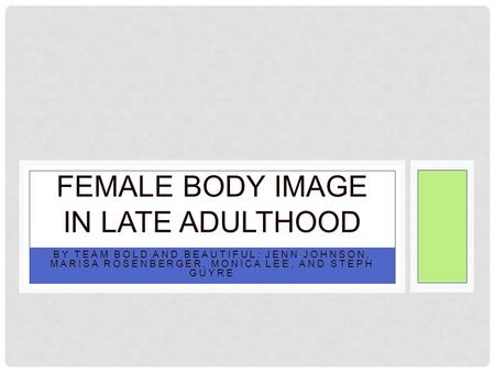 BY TEAM BOLD AND BEAUTIFUL: JENN JOHNSON, MARISA ROSENBERGER, MONICA LEE, AND STEPH GUYRE FEMALE BODY IMAGE IN LATE ADULTHOOD.