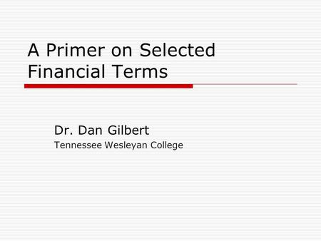 A Primer on Selected Financial Terms Dr. Dan Gilbert Tennessee Wesleyan College.