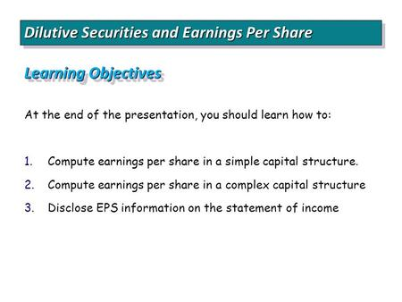 Dilutive Securities and Earnings Per Share Learning Objectives At the end of the presentation, you should learn how to: 1. 1.Compute earnings per share.